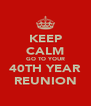 KEEP CALM GO TO YOUR 40TH YEAR REUNION - Personalised Poster A4 size