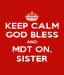KEEP CALM GOD BLESS AND MDT ON, SISTER - Personalised Poster A4 size