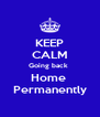KEEP CALM Going back  Home  Permanently - Personalised Poster A4 size