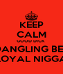 KEEP CALM GOOD DICK  AIN'T SHIT IF IT'S NOT DANGLING BETWEEN THE LEGS OF A  LOYAL NIGGA - Personalised Poster A4 size