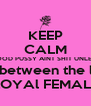 KEEP CALM GOOD PUSSY AINT SHIT UNLESS its lying between the legs of a LOYAl FEMALE - Personalised Poster A4 size