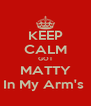 KEEP CALM GOT MATTY In My Arm's  - Personalised Poster A4 size
