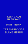 KEEP CALM GRAB SALT DON'T BLINK TXT SHERLOCK & BLAME MERLIN - Personalised Poster A4 size
