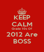 KEEP CALM Grade 10s Of 2012 Are BOSS - Personalised Poster A4 size