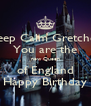 Keep Calm Gretchen You are the new Queen of England Happy Birthday - Personalised Poster A4 size