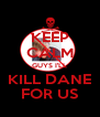 KEEP CALM GUYS I'LL KILL DANE FOR US - Personalised Poster A4 size