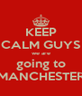 KEEP CALM GUYS we are going to MANCHESTER - Personalised Poster A4 size