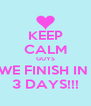 KEEP CALM GUYS WE FINISH IN  3 DAYS!!! - Personalised Poster A4 size