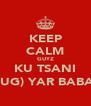 KEEP CALM GUYZ KU TSANI (UG) YAR BABA - Personalised Poster A4 size