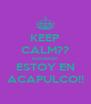 KEEP CALM?? HAHAHA! ESTOY EN ACAPULCO!! - Personalised Poster A4 size