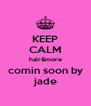 KEEP CALM hair&more comin soon by  jade  - Personalised Poster A4 size