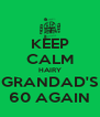 KEEP CALM HAIRY GRANDAD'S 60 AGAIN - Personalised Poster A4 size