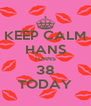 KEEP CALM HANS TURNS 38 TODAY - Personalised Poster A4 size