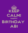 KEEP CALM! HAPPY BIRTHDAY  ABI - Personalised Poster A4 size