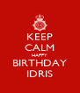 KEEP CALM HAPPY BIRTHDAY IDRIS - Personalised Poster A4 size