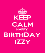 KEEP CALM HAPPY  BIRTHDAY IZZY - Personalised Poster A4 size
