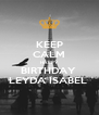 KEEP CALM HAPPY  BIRTHDAY  LEYDA ISABEL  - Personalised Poster A4 size