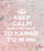 KEEP CALM HAPPY BIRTHDAY  TO KARINE  TO M 11th - Personalised Poster A4 size