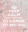 KEEP CALM HAPPY BIRTHDAY  TO KARINE  TO MY  11th - Personalised Poster A4 size