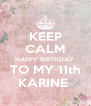 KEEP CALM HAPPY BIRTHDAY  TO MY 11th KARINE  - Personalised Poster A4 size