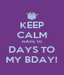 KEEP CALM HAVE 10 DAYS TO MY BDAY! - Personalised Poster A4 size