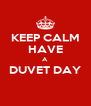 KEEP CALM HAVE A DUVET DAY  - Personalised Poster A4 size