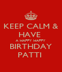 KEEP CALM & HAVE  A HAPPY HAPPY BIRTHDAY PATTI  - Personalised Poster A4 size