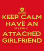 KEEP CALM HAVE AN OVERLY  ATTACHED GIRLFRIEND - Personalised Poster A4 size