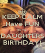 KEEP CALM Have FUN It's my  DAUGHTERS BIRTHDAY! - Personalised Poster A4 size
