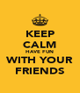KEEP CALM HAVE FUN WITH YOUR FRIENDS - Personalised Poster A4 size