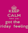 KEEP CALM have  you got the   friday  feeling  - Personalised Poster A4 size