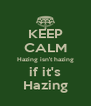 KEEP CALM Hazing isn't hazing if it's Hazing - Personalised Poster A4 size