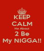 KEEP CALM He About 2 Be My NIGGA!! - Personalised Poster A4 size