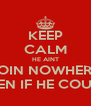 KEEP CALM HE AINT GOIN NOWHERE  EVEN IF HE COULD - Personalised Poster A4 size