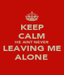 KEEP CALM HE AINT NEVER LEAVING ME ALONE - Personalised Poster A4 size