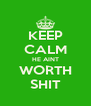 KEEP CALM HE AINT WORTH SHIT - Personalised Poster A4 size