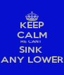 KEEP CALM HE CANT  SINK  ANY LOWER - Personalised Poster A4 size