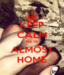 KEEP CALM HE IS ALMOST HOME - Personalised Poster A4 size