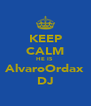 KEEP CALM HE IS  AlvaroOrdax DJ - Personalised Poster A4 size