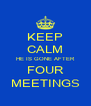 KEEP CALM HE IS GONE AFTER FOUR MEETINGS - Personalised Poster A4 size