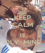 KEEP CALM HE Is OLY  MINE - Personalised Poster A4 size