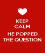 KEEP CALM  HE POPPED THE QUESTION - Personalised Poster A4 size