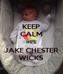 KEEP CALM HE'S JAKE CHESTER WICKS - Personalised Poster A4 size