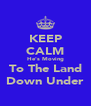 KEEP CALM He's Moving To The Land Down Under - Personalised Poster A4 size