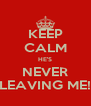 KEEP CALM HE'S NEVER LEAVING ME! - Personalised Poster A4 size
