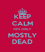 KEEP CALM HE'S ONLY MOSTLY DEAD - Personalised Poster A4 size