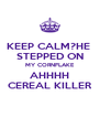 KEEP CALM?HE  STEPPED ON MY CORNFLAKE AHHHH CEREAL KILLER - Personalised Poster A4 size