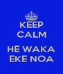 KEEP CALM  HE WAKA EKE NOA - Personalised Poster A4 size