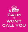 KEEP CALM HE WON'T CALL YOU - Personalised Poster A4 size