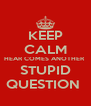 KEEP CALM HEAR COMES ANOTHER  STUPID QUESTION  - Personalised Poster A4 size